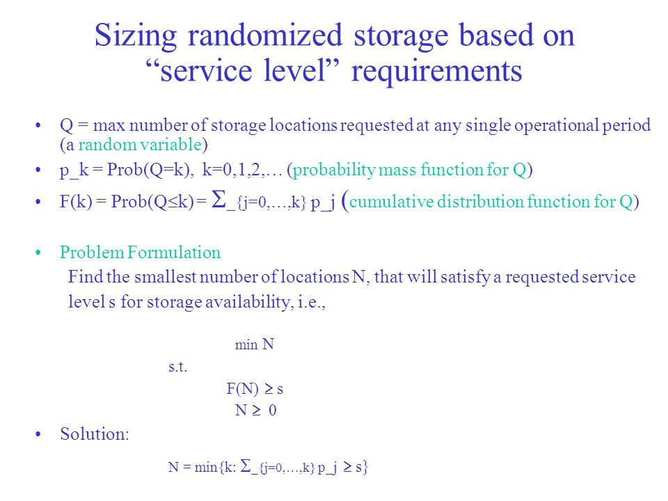 Sizing randomized storage based on service level requirements Q = max number of storage locations requested at any single operational period (a random variable) p_k = Prob(Q=k), k=0,1,2,… (probability mass function for Q) F(k) = Prob(Q  k) =  _{j=0,…,k} p_j ( cumulative distribution function for Q) Problem Formulation Find the smallest number of locations N, that will satisfy a requested service level s for storage availability, i.e., min N s.t.