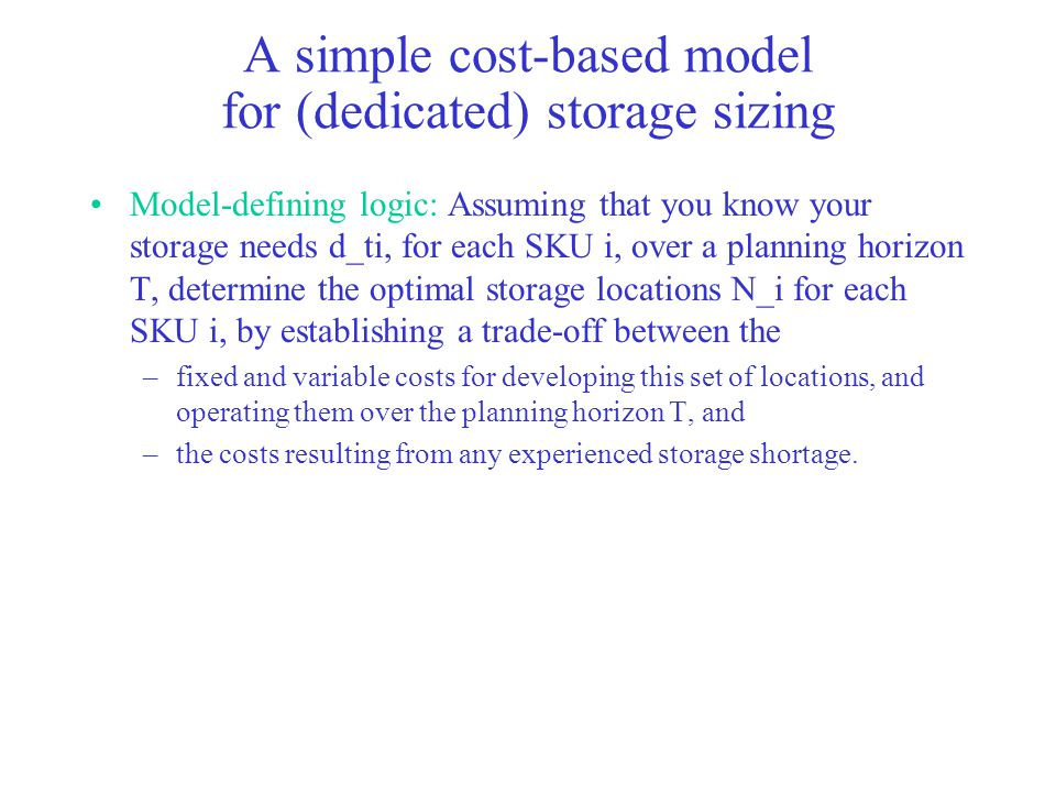 A simple cost-based model for (dedicated) storage sizing Model-defining logic: Assuming that you know your storage needs d_ti, for each SKU i, over a planning horizon T, determine the optimal storage locations N_i for each SKU i, by establishing a trade-off between the –fixed and variable costs for developing this set of locations, and operating them over the planning horizon T, and –the costs resulting from any experienced storage shortage.