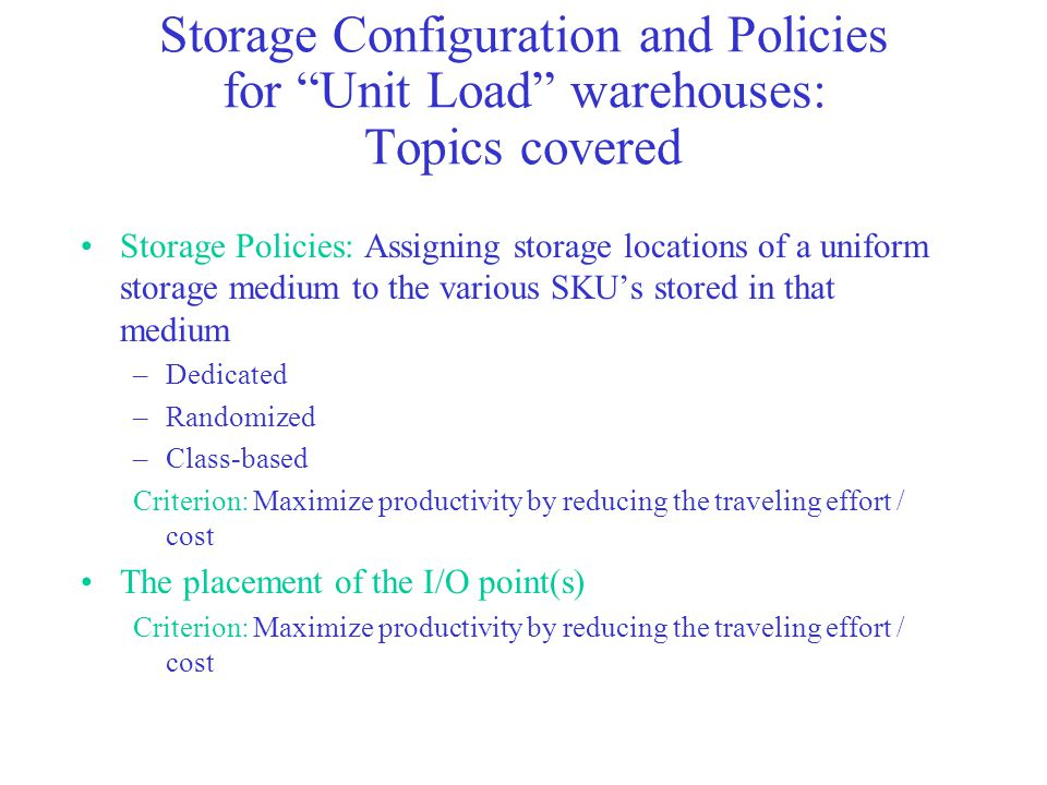 Storage Configuration and Policies for Unit Load warehouses: Topics covered Storage Policies: Assigning storage locations of a uniform storage medium to the various SKU's stored in that medium –Dedicated –Randomized –Class-based Criterion: Maximize productivity by reducing the traveling effort / cost The placement of the I/O point(s) Criterion: Maximize productivity by reducing the traveling effort / cost