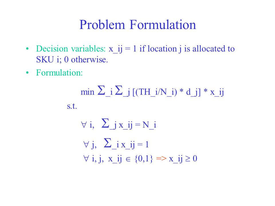 Problem Formulation Decision variables: x_ij = 1 if location j is allocated to SKU i; 0 otherwise.