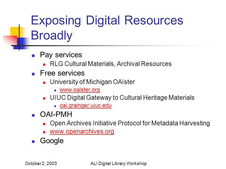 October 2, 2003ALI Digital Library Workshop Exposing Digital Resources Broadly Pay services RLG Cultural Materials, Archival Resources Free services University of Michigan OAIster www.oaister.org UIUC Digital Gateway to Cultural Heritage Materials oai.grainger.uiuc.edu OAI-PMH Open Archives Initiative Protocol for Metadata Harvesting www.openarchives.org Google