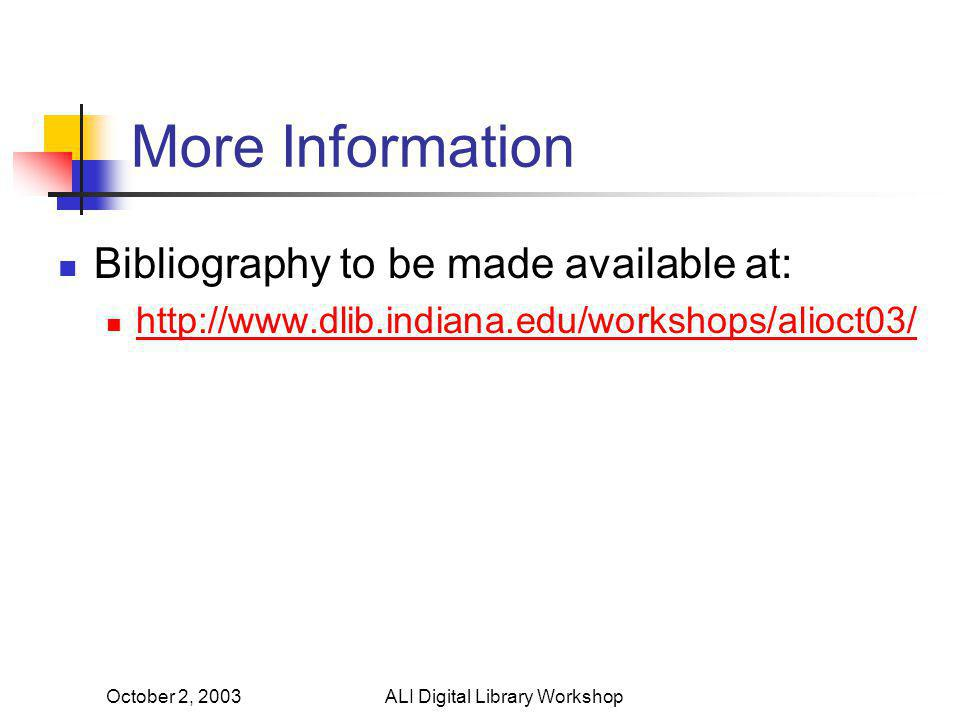 October 2, 2003ALI Digital Library Workshop More Information Bibliography to be made available at: http://www.dlib.indiana.edu/workshops/alioct03/