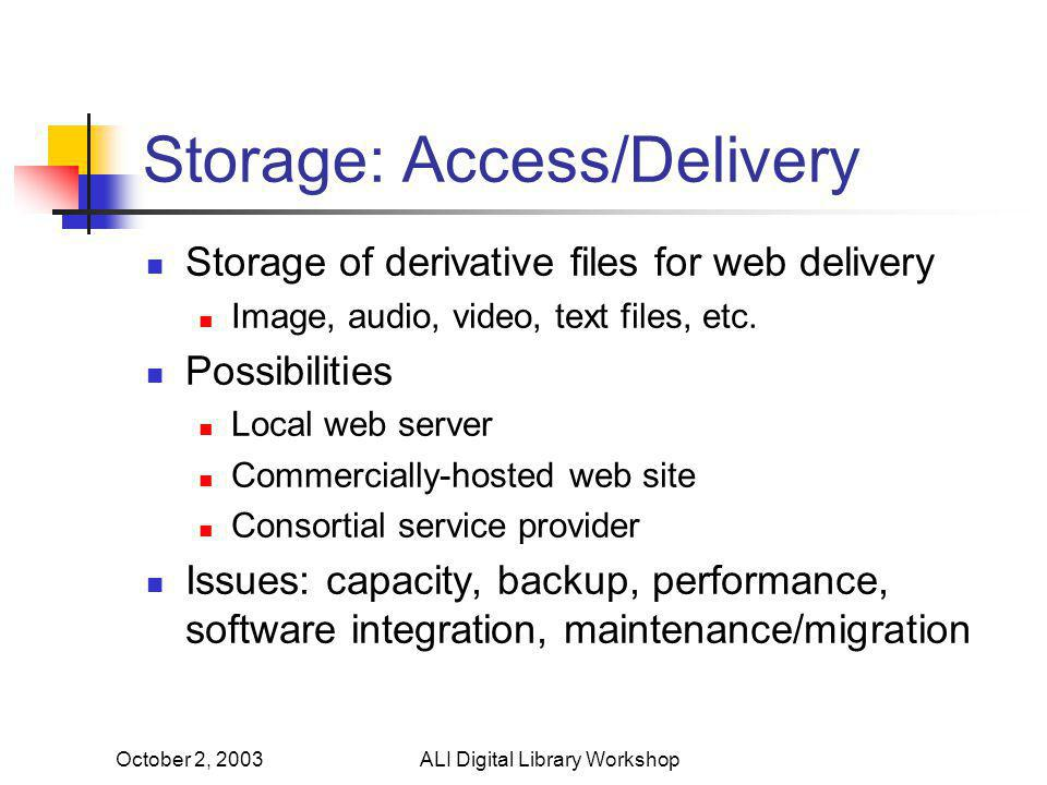 October 2, 2003ALI Digital Library Workshop Storage: Preservation Much harder problem Longer term Issues of longevity of media, hardware, file format Where did we put the files? Larger files Hard disk storage, traditional backup methods not cost-effective Infrequency of access Problems do not become immediately evident