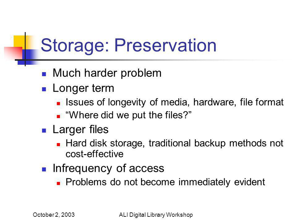 October 2, 2003ALI Digital Library Workshop Storage: Preservation Much harder problem Longer term Issues of longevity of media, hardware, file format Where did we put the files Larger files Hard disk storage, traditional backup methods not cost-effective Infrequency of access Problems do not become immediately evident