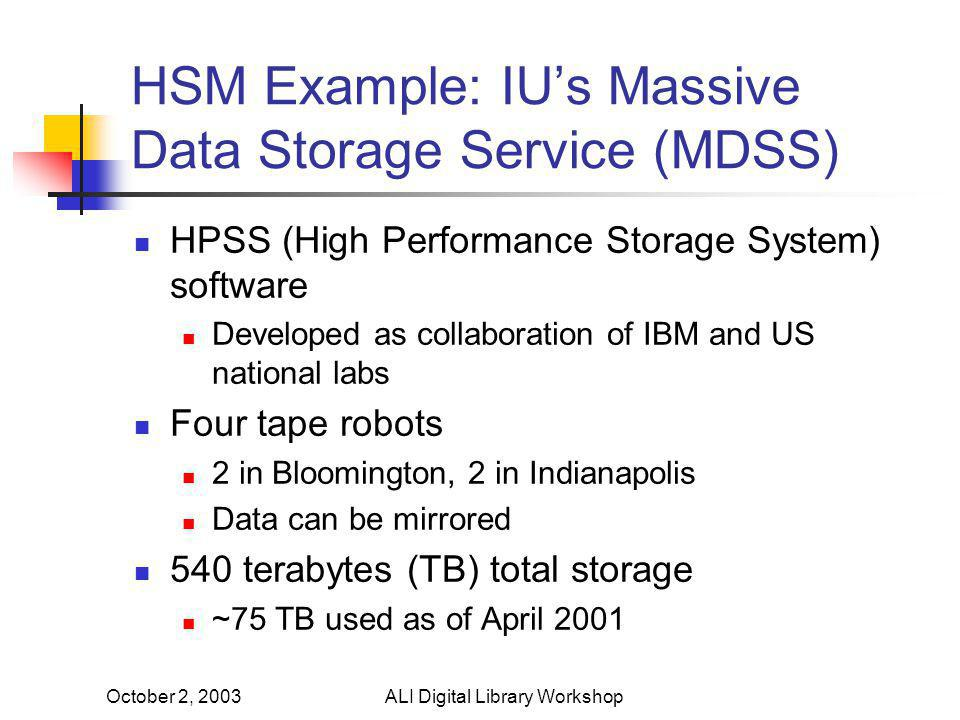 October 2, 2003ALI Digital Library Workshop HSM Example: IU's Massive Data Storage Service (MDSS) HPSS (High Performance Storage System) software Developed as collaboration of IBM and US national labs Four tape robots 2 in Bloomington, 2 in Indianapolis Data can be mirrored 540 terabytes (TB) total storage ~75 TB used as of April 2001