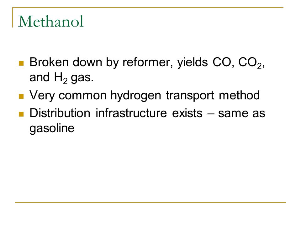 Methanol Broken down by reformer, yields CO, CO 2, and H 2 gas.
