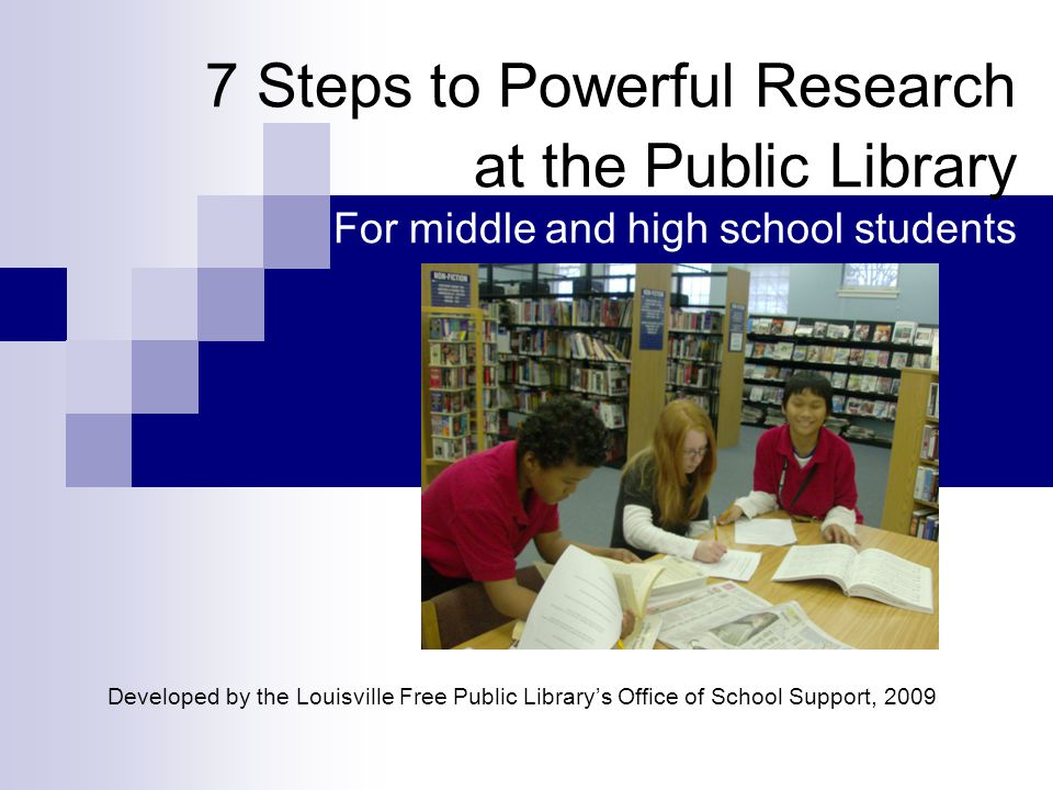 7 Steps to Powerful Research at the Public Library For middle and high school students Developed by the Louisville Free Public Library's Office of School Support, 2009