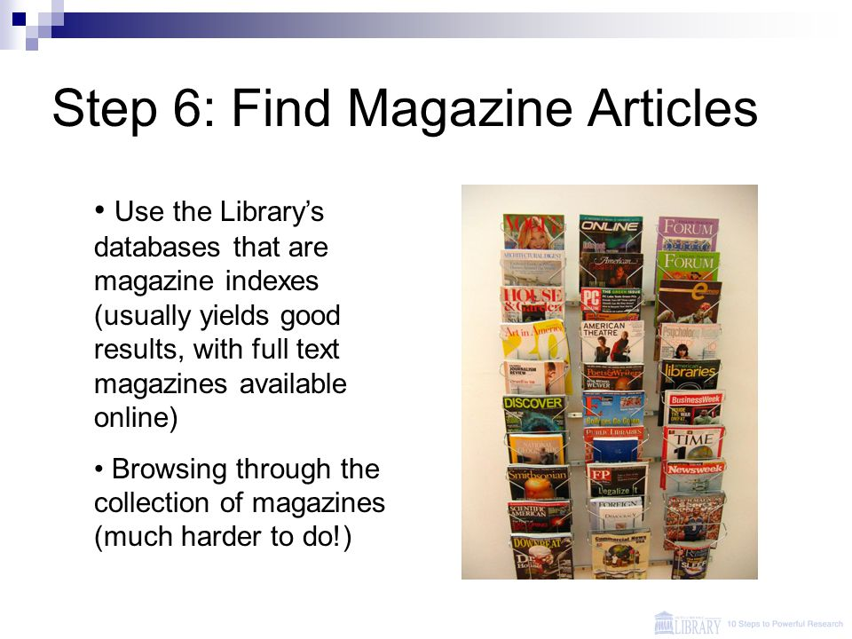 Step 6: Find Magazine Articles Use the Library's databases that are magazine indexes (usually yields good results, with full text magazines available online) Browsing through the collection of magazines (much harder to do!)