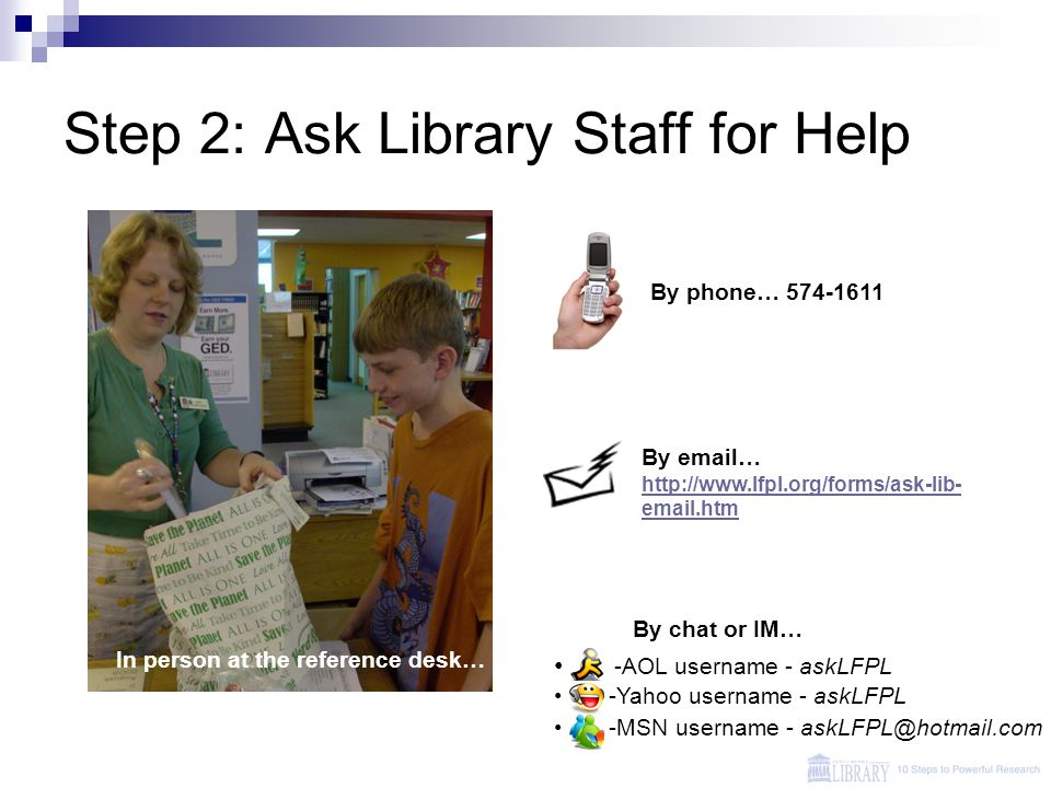 Step 2: Ask Library Staff for Help In person at the reference desk… -AOL username - askLFPL -Yahoo username - askLFPL -MSN username - askLFPL@hotmail.com By email… http://www.lfpl.org/forms/ask-lib- email.htm http://www.lfpl.org/forms/ask-lib- email.htm By chat or IM… By phone… 574-1611