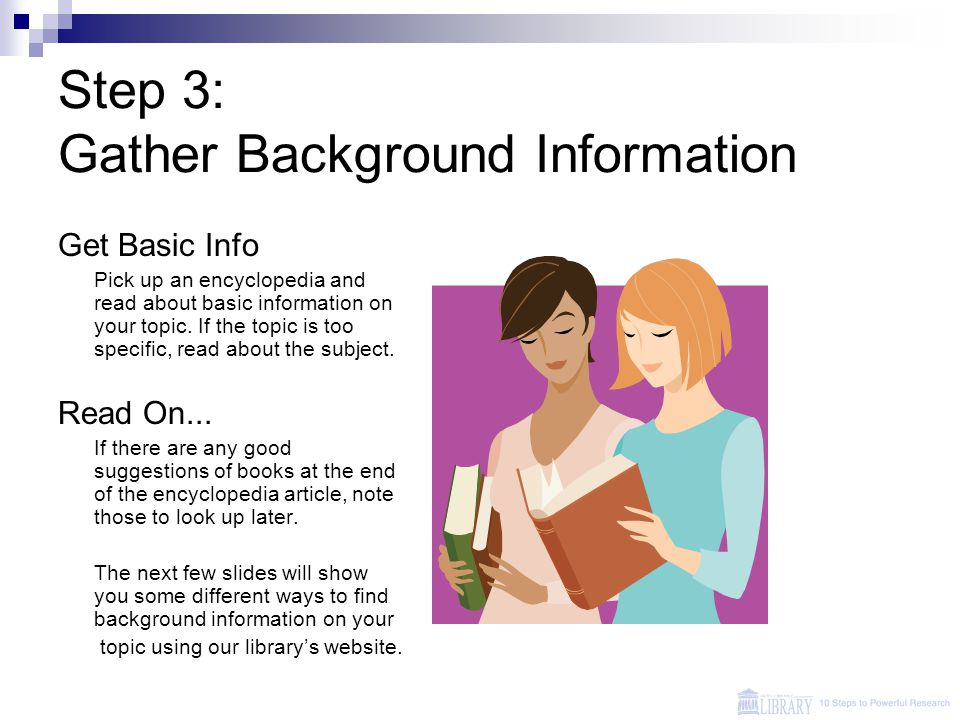 Step 3: Gather Background Information Get Basic Info Pick up an encyclopedia and read about basic information on your topic.