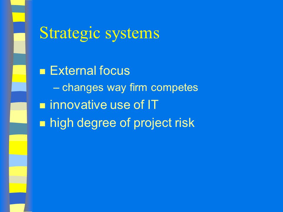 Strategic systems n External focus –changes way firm competes n innovative use of IT n high degree of project risk