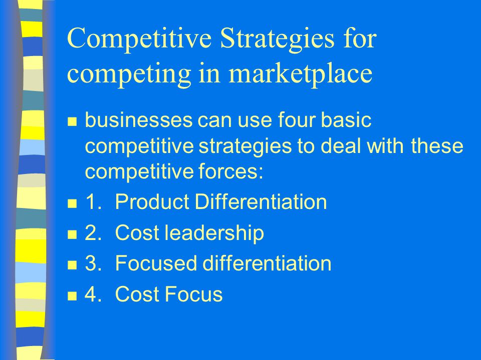 Competitive Strategies for competing in marketplace n businesses can use four basic competitive strategies to deal with these competitive forces: n 1.Product Differentiation n 2.Cost leadership n 3.Focused differentiation n 4.Cost Focus