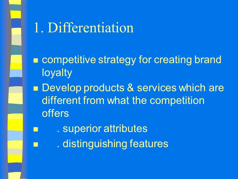 1. Differentiation n competitive strategy for creating brand loyalty n Develop products & services which are different from what the competition offer