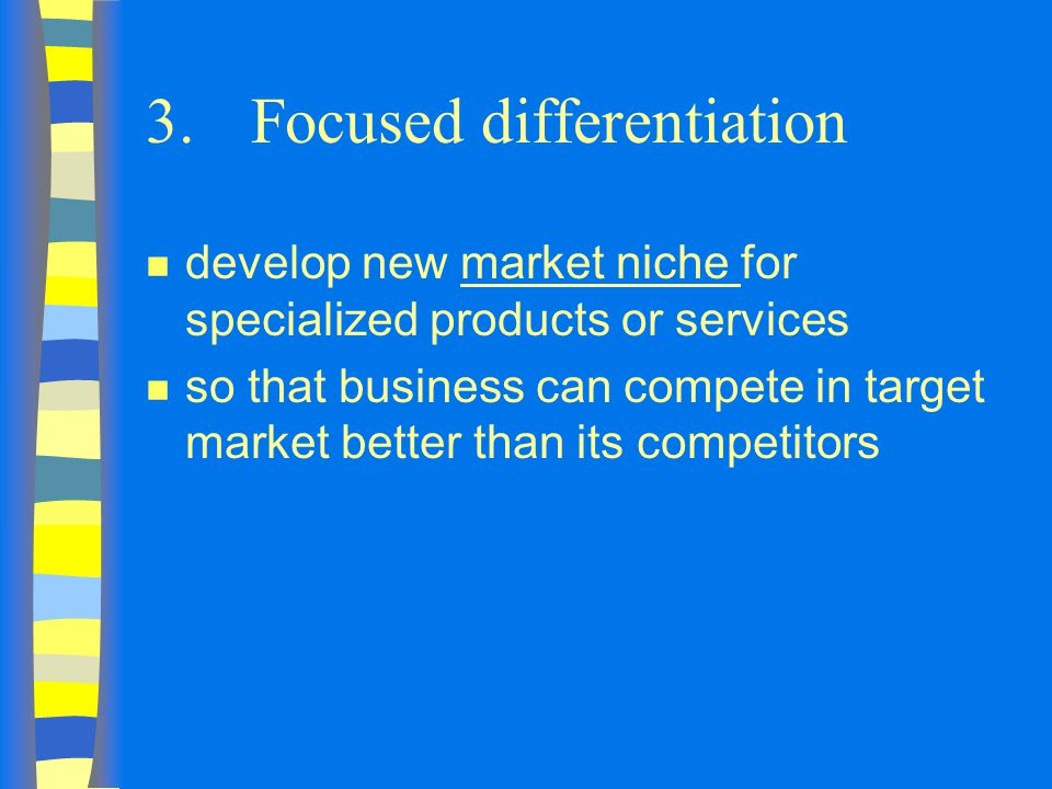 3.Focused differentiation n develop new market niche for specialized products or services n so that business can compete in target market better than its competitors