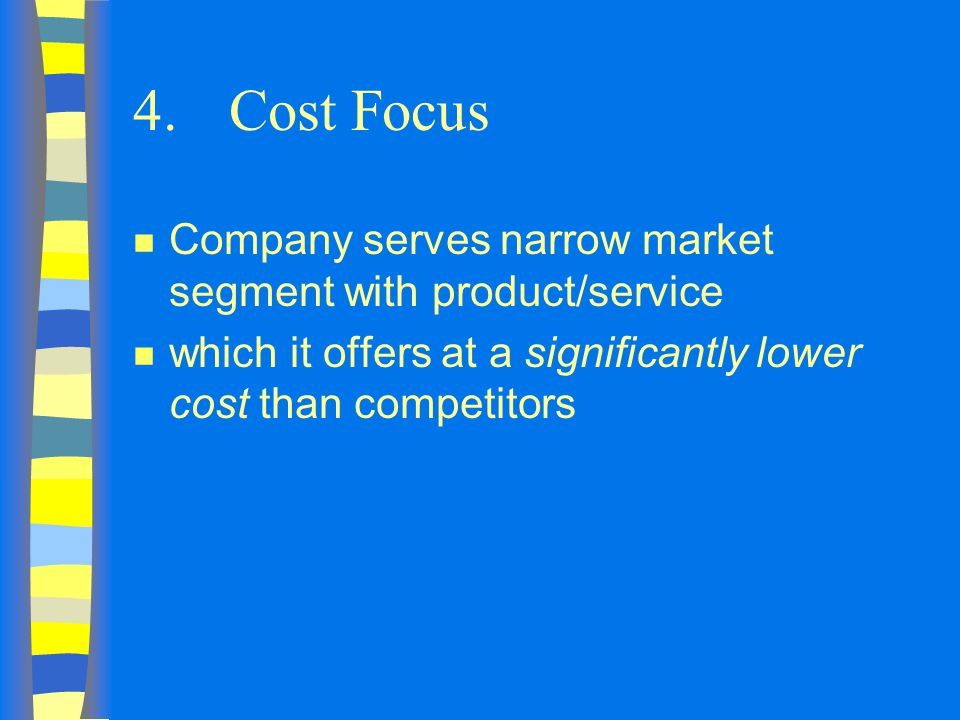 4.Cost Focus n Company serves narrow market segment with product/service n which it offers at a significantly lower cost than competitors