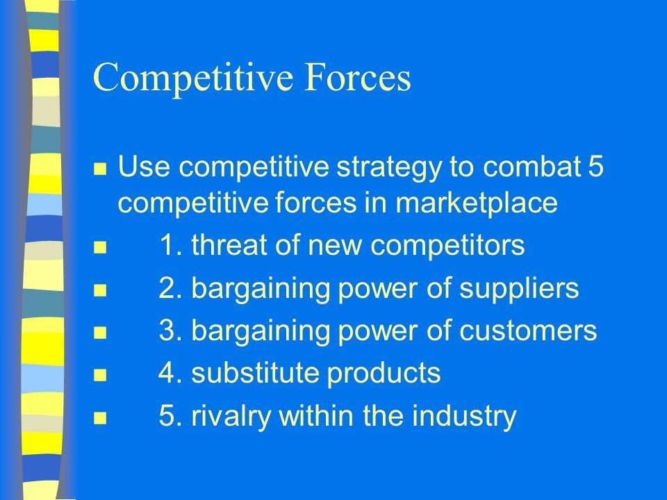 Competitive Forces n Use competitive strategy to combat 5 competitive forces in marketplace n 1.