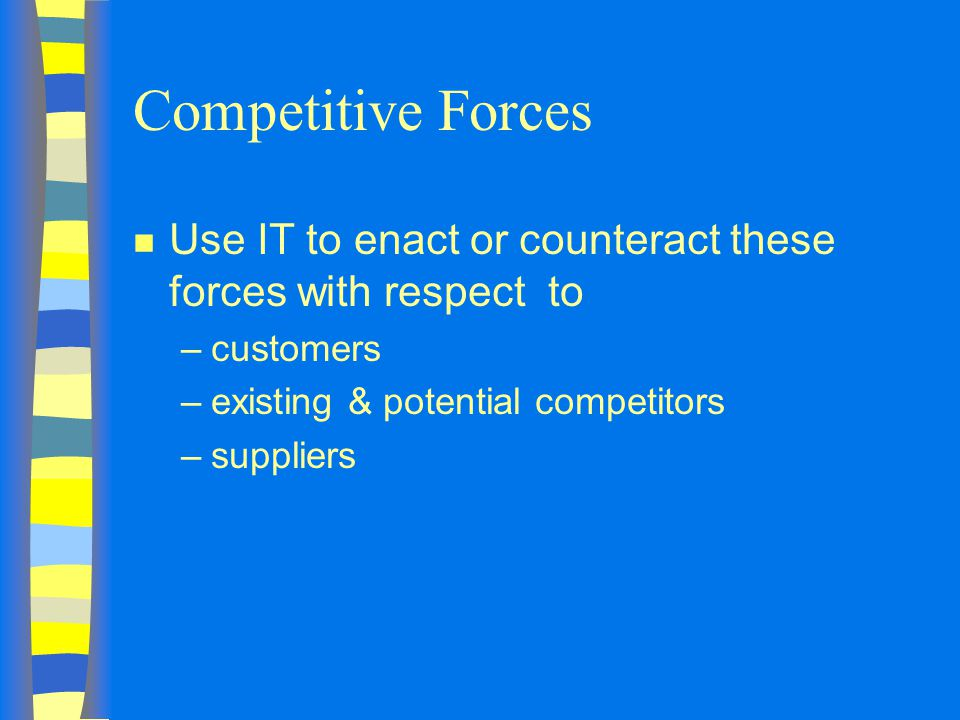Competitive Forces n Use IT to enact or counteract these forces with respect to –customers –existing & potential competitors –suppliers