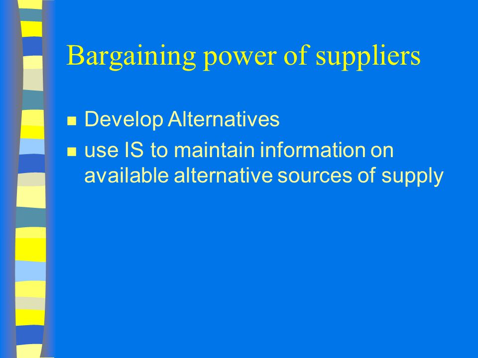 Bargaining power of suppliers n Develop Alternatives n use IS to maintain information on available alternative sources of supply