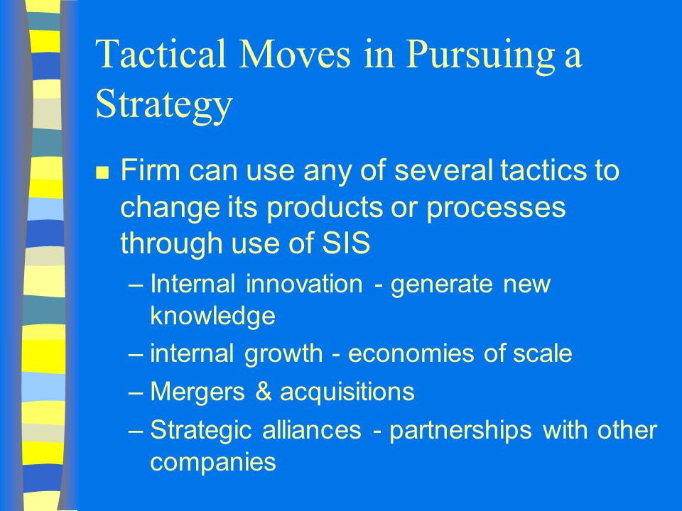 Tactical Moves in Pursuing a Strategy n Firm can use any of several tactics to change its products or processes through use of SIS –Internal innovation - generate new knowledge –internal growth - economies of scale –Mergers & acquisitions –Strategic alliances - partnerships with other companies