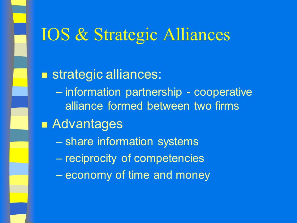 IOS & Strategic Alliances n strategic alliances: –information partnership - cooperative alliance formed between two firms n Advantages –share information systems –reciprocity of competencies –economy of time and money