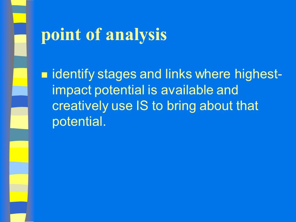 point of analysis n identify stages and links where highest- impact potential is available and creatively use IS to bring about that potential.