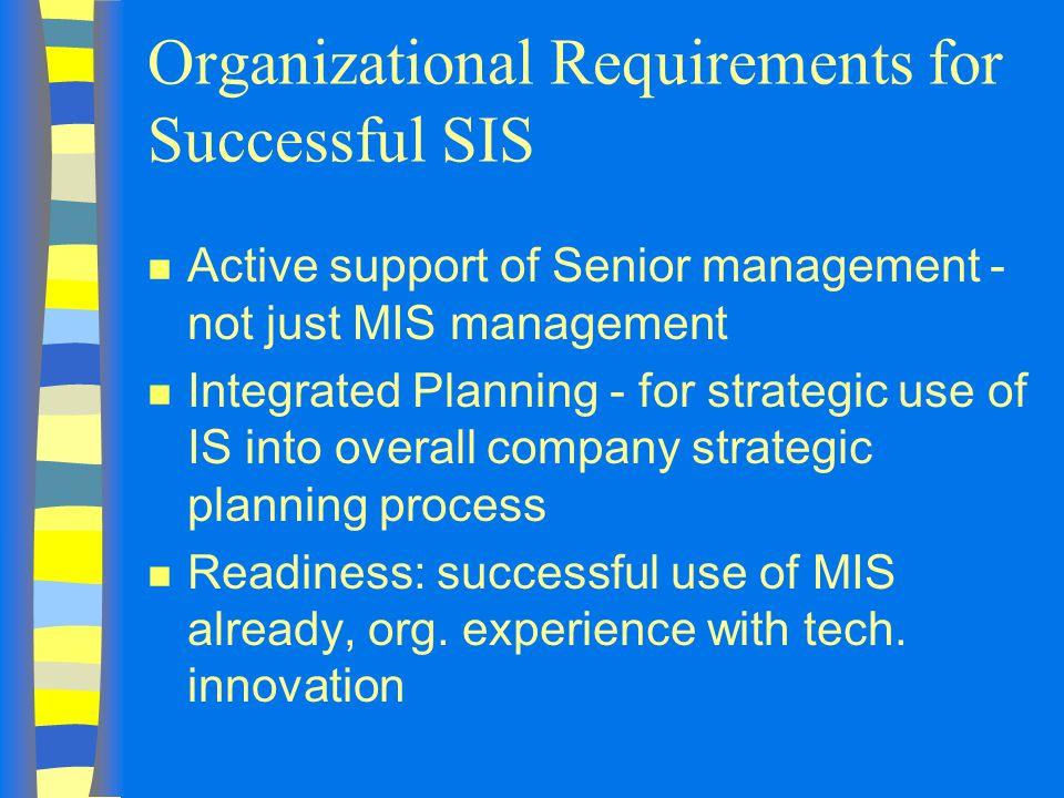 Organizational Requirements for Successful SIS n Active support of Senior management - not just MIS management n Integrated Planning - for strategic use of IS into overall company strategic planning process n Readiness: successful use of MIS already, org.