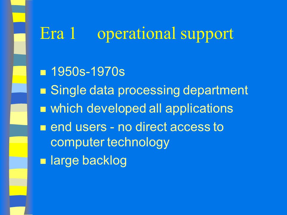 Era 1operational support n 1950s-1970s n Single data processing department n which developed all applications n end users - no direct access to computer technology n large backlog