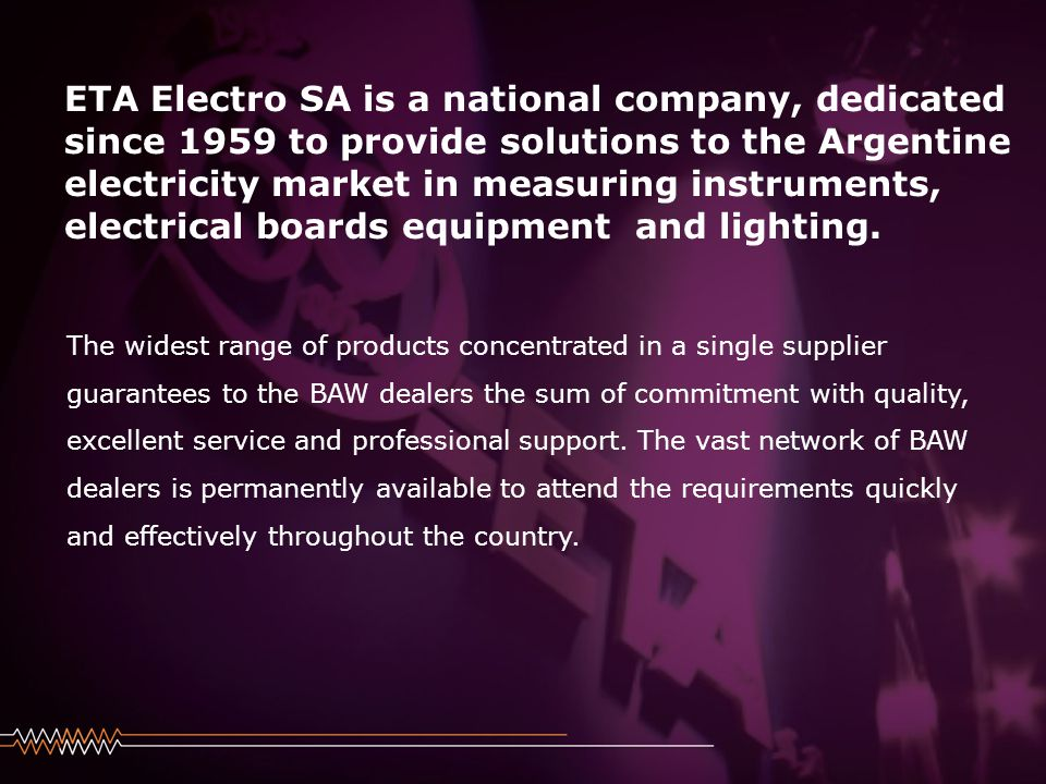 Haga clic para modificar el estilo de subtítulo del patrón 24/08/2014 ETA Electro SA is a national company, dedicated since 1959 to provide solutions to the Argentine electricity market in measuring instruments, electrical boards equipment and lighting.