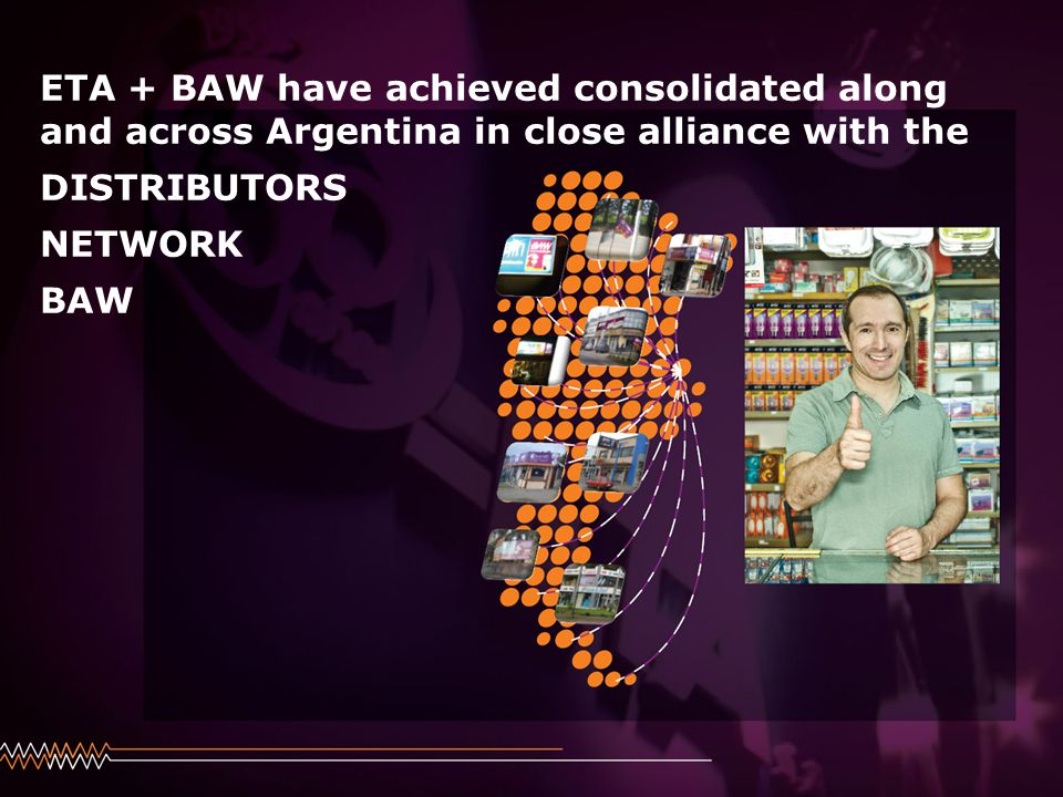 Haga clic para modificar el estilo de subtítulo del patrón 24/08/2014 ETA + BAW have achieved consolidated along and across Argentina in close alliance with the DISTRIBUTORS NETWORK BAW