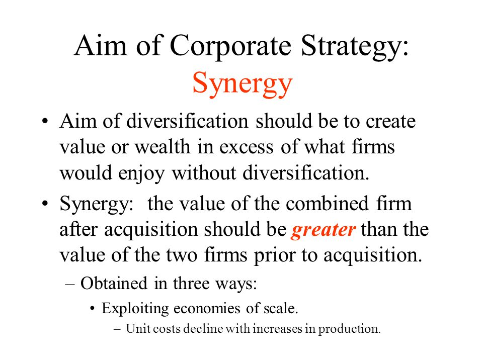 Aim of Corporate Strategy: Synergy Aim of diversification should be to create value or wealth in excess of what firms would enjoy without diversificat