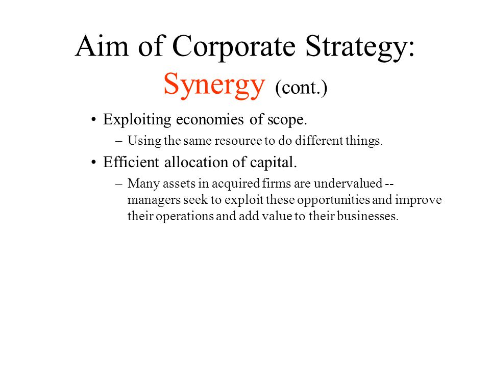Aim of Corporate Strategy: Synergy (cont.) Exploiting economies of scope. –Using the same resource to do different things. Efficient allocation of cap