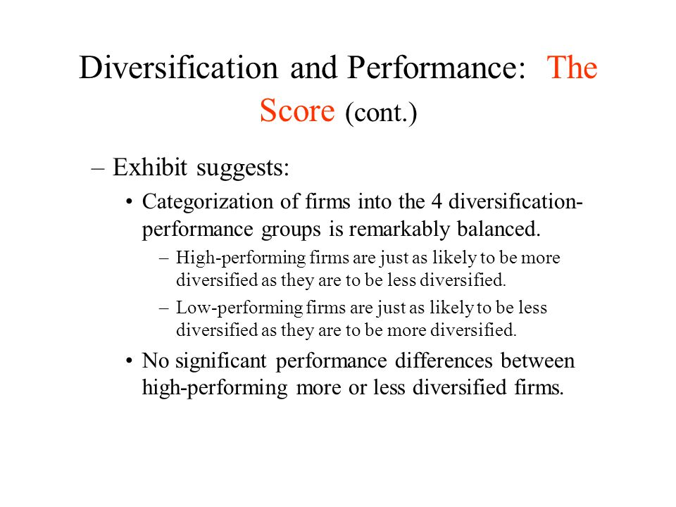 Diversification and Performance: The Score (cont.) –Exhibit suggests: Categorization of firms into the 4 diversification- performance groups is remark