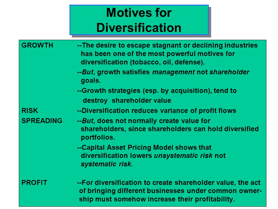 Motives for Diversification GROWTH --The desire to escape stagnant or declining industries has been one of the most powerful motives for diversificati