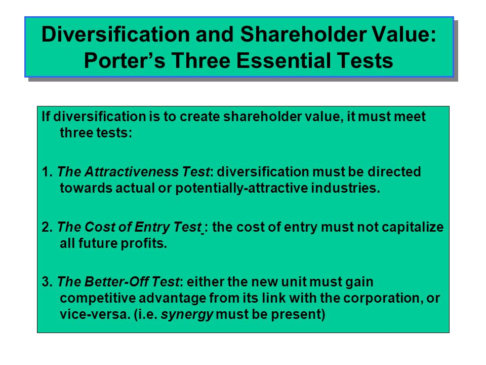 Diversification and Shareholder Value: Porter's Three Essential Tests If diversification is to create shareholder value, it must meet three tests: 1.