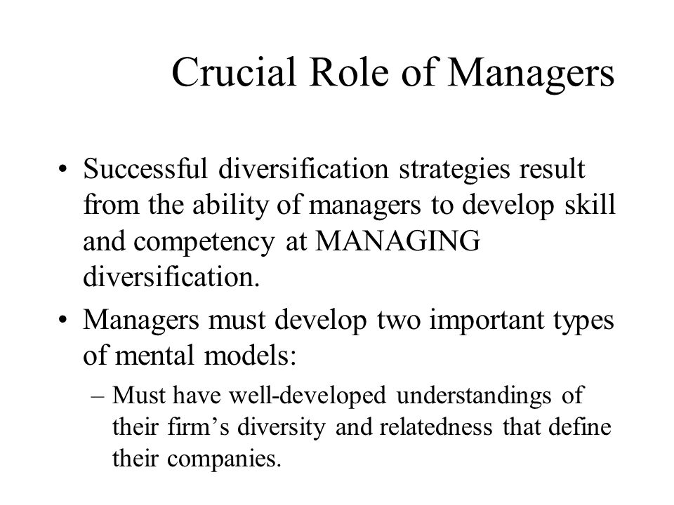 Crucial Role of Managers Successful diversification strategies result from the ability of managers to develop skill and competency at MANAGING diversi