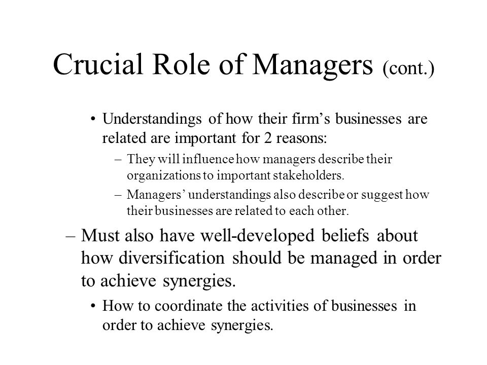 Crucial Role of Managers (cont.) Understandings of how their firm's businesses are related are important for 2 reasons: –They will influence how manag