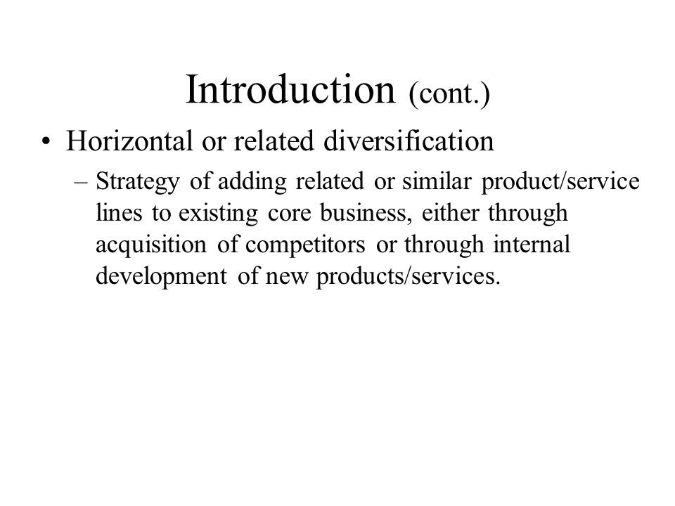 Introduction (cont.) Horizontal or related diversification –Strategy of adding related or similar product/service lines to existing core business, eit