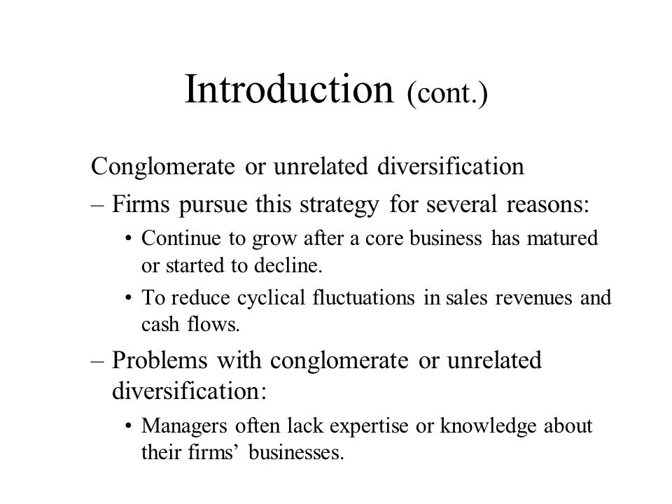 Introduction (cont.) Conglomerate or unrelated diversification –Firms pursue this strategy for several reasons: Continue to grow after a core business