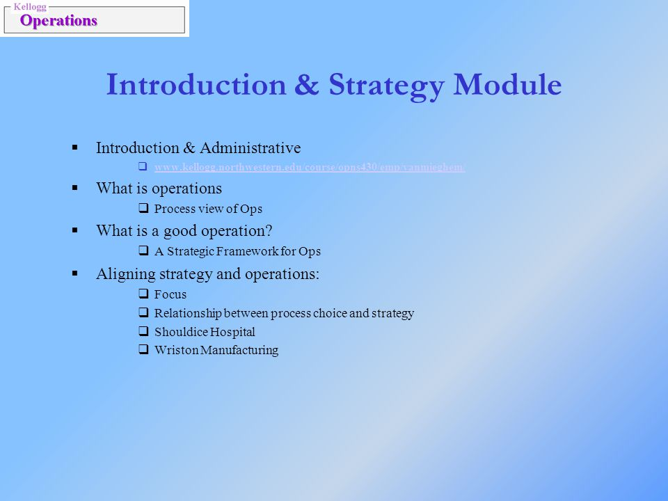 Introduction & Strategy Module  Introduction & Administrative  www.kellogg.northwestern.edu/course/opns430/emp/vanmieghem/ www.kellogg.northwestern.