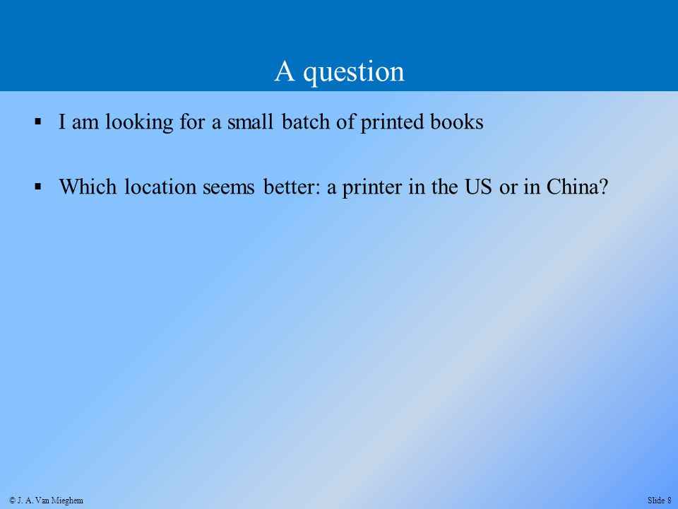 I am looking for a small batch of printed books  Which location seems better: a printer in the US or in China? A question Slide 8 © J. A. Van Miegh