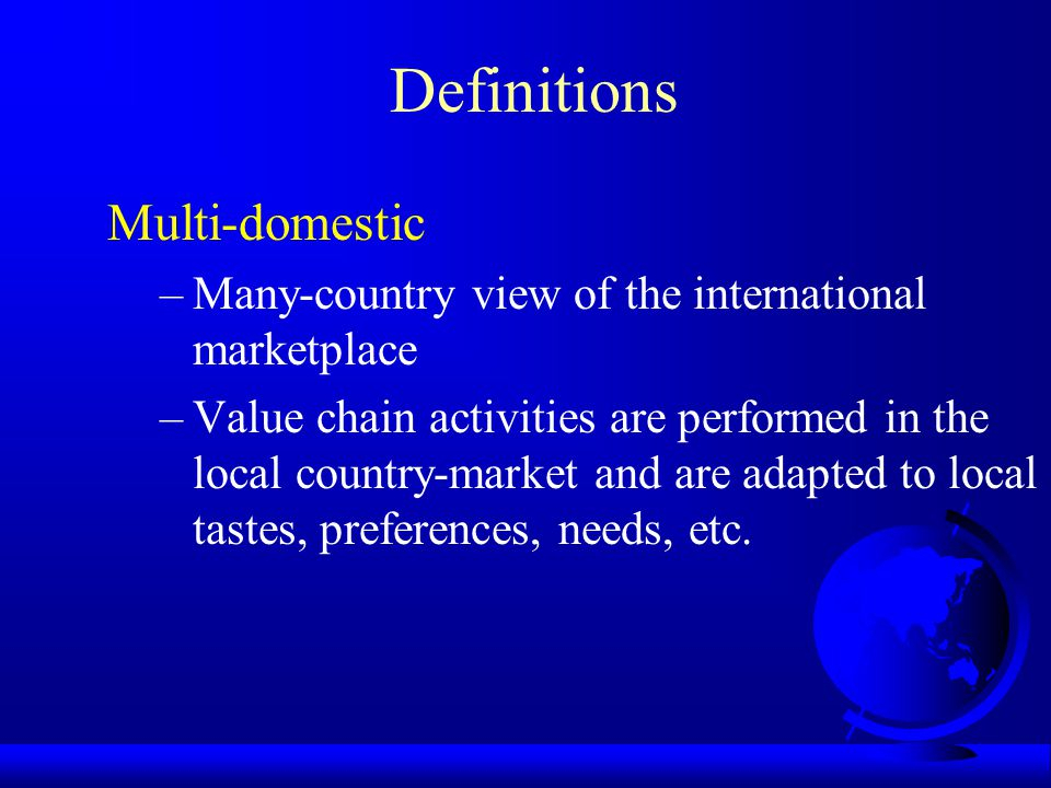 Definitions Multi-domestic –Many-country view of the international marketplace –Value chain activities are performed in the local country-market and are adapted to local tastes, preferences, needs, etc.