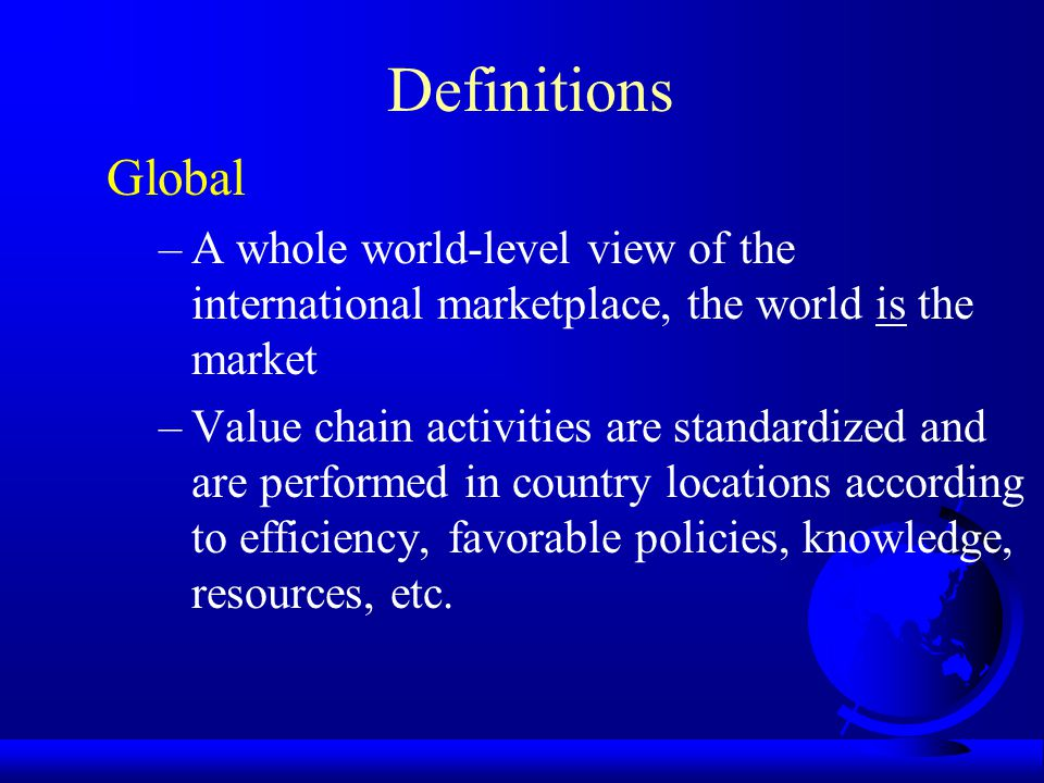 Definitions Global –A whole world-level view of the international marketplace, the world is the market –Value chain activities are standardized and are performed in country locations according to efficiency, favorable policies, knowledge, resources, etc.