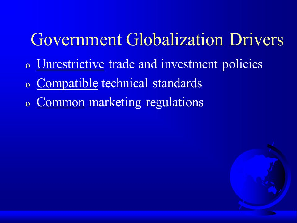 Government Globalization Drivers o Unrestrictive trade and investment policies o Compatible technical standards o Common marketing regulations