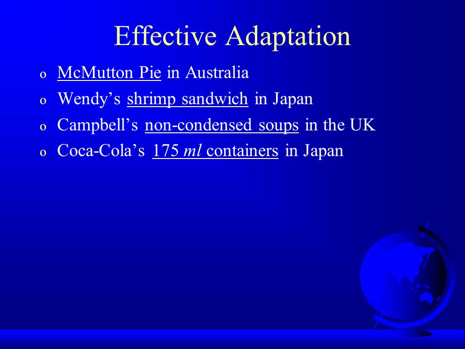 Effective Adaptation o McMutton Pie in Australia o Wendy's shrimp sandwich in Japan o Campbell's non-condensed soups in the UK o Coca-Cola's 175 ml containers in Japan