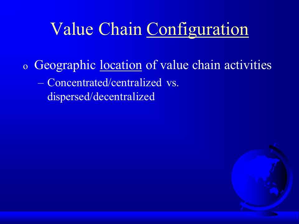 Value Chain Configuration o Geographic location of value chain activities –Concentrated/centralized vs.