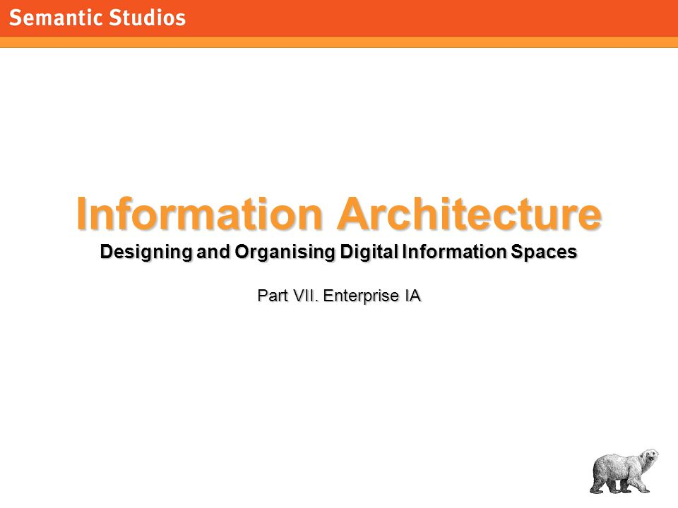 1 Information Architecture Designing and Organising Digital Information Spaces Part VII.