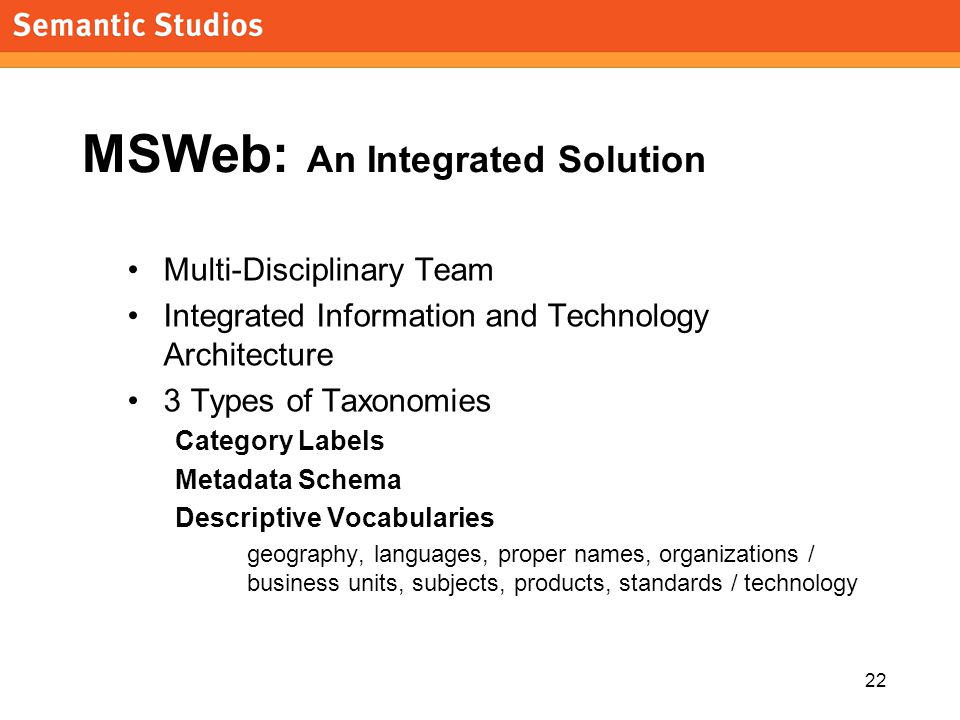 22 MSWeb: An Integrated Solution Multi-Disciplinary Team Integrated Information and Technology Architecture 3 Types of Taxonomies Category Labels Metadata Schema Descriptive Vocabularies geography, languages, proper names, organizations / business units, subjects, products, standards / technology