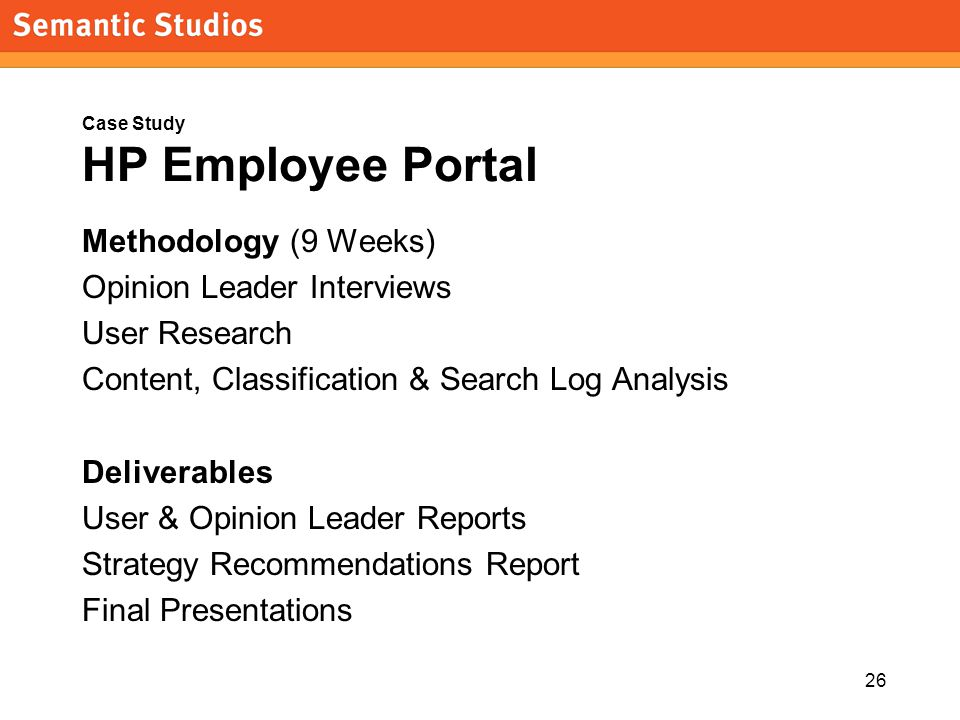 26 Case Study HP Employee Portal Methodology (9 Weeks) Opinion Leader Interviews User Research Content, Classification & Search Log Analysis Deliverables User & Opinion Leader Reports Strategy Recommendations Report Final Presentations