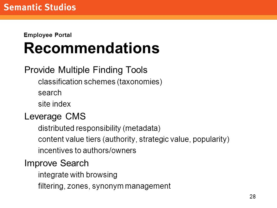 28 Employee Portal Recommendations Provide Multiple Finding Tools classification schemes (taxonomies) search site index Leverage CMS distributed responsibility (metadata) content value tiers (authority, strategic value, popularity) incentives to authors/owners Improve Search integrate with browsing filtering, zones, synonym management