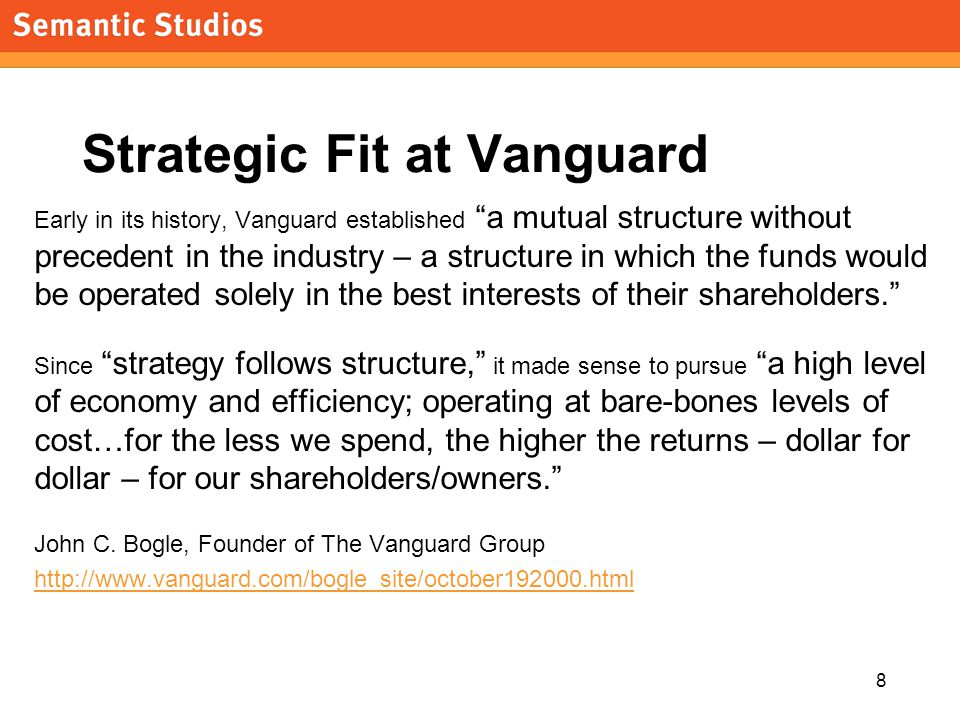 8 Strategic Fit at Vanguard Early in its history, Vanguard established a mutual structure without precedent in the industry – a structure in which the funds would be operated solely in the best interests of their shareholders. Since strategy follows structure, it made sense to pursue a high level of economy and efficiency; operating at bare-bones levels of cost…for the less we spend, the higher the returns – dollar for dollar – for our shareholders/owners. John C.
